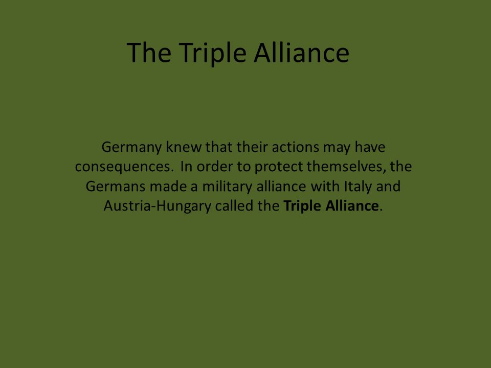 Germany knew that their actions may have consequences. In order to protect themselves, the Germans made a military alliance with Italy and Austria-Hun