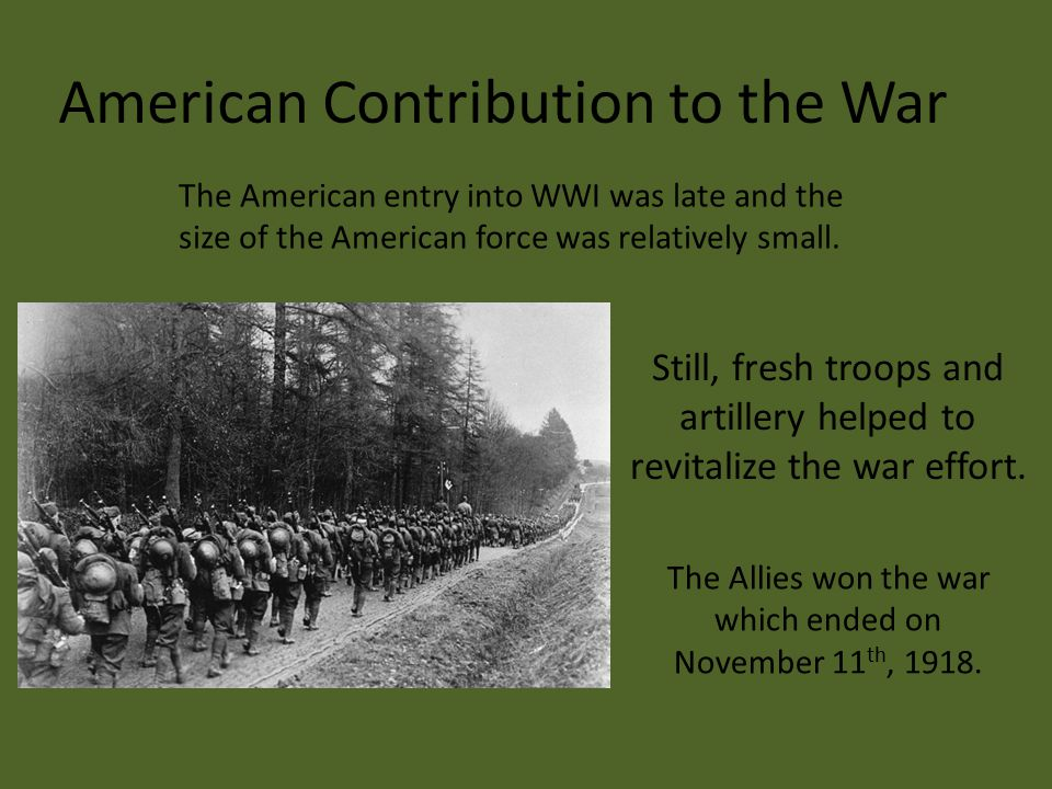 The American entry into WWI was late and the size of the American force was relatively small. The Allies won the war which ended on November 11 th, 19