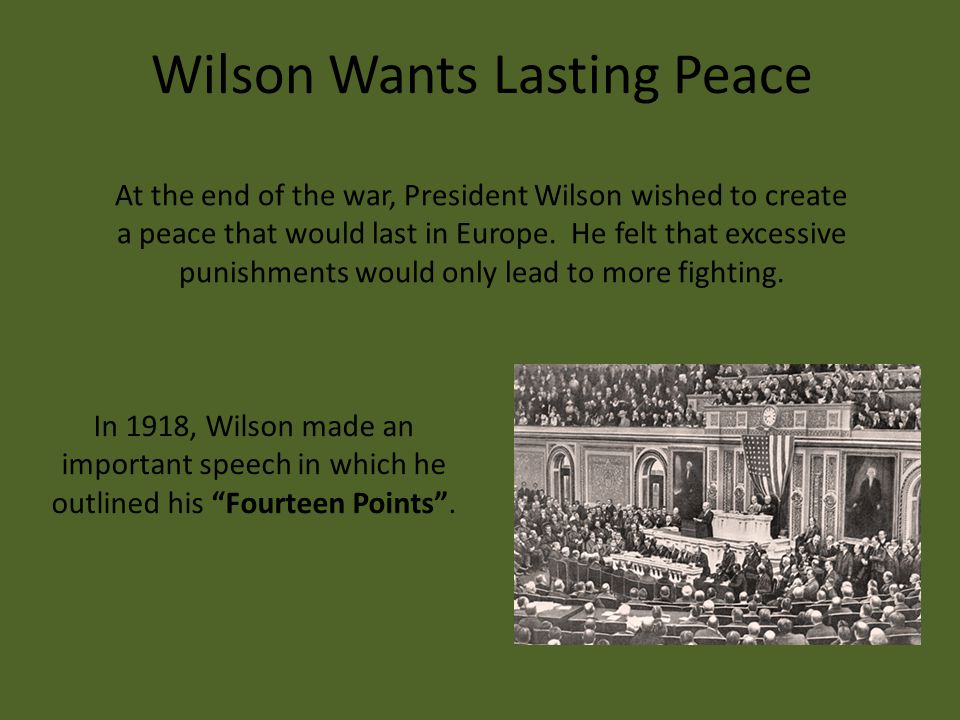 At the end of the war, President Wilson wished to create a peace that would last in Europe.