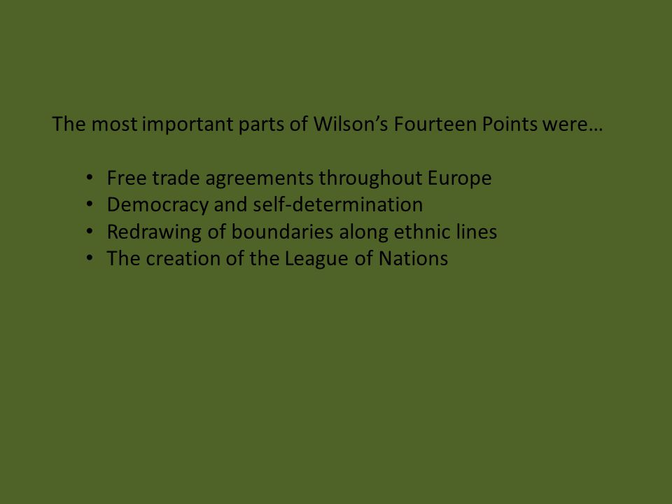 The most important parts of Wilson's Fourteen Points were… Free trade agreements throughout Europe Democracy and self-determination Redrawing of bound