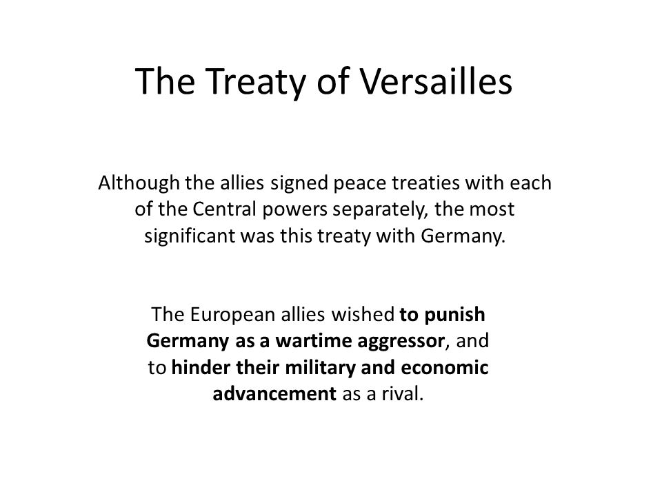 The Treaty of Versailles Although the allies signed peace treaties with each of the Central powers separately, the most significant was this treaty with Germany.