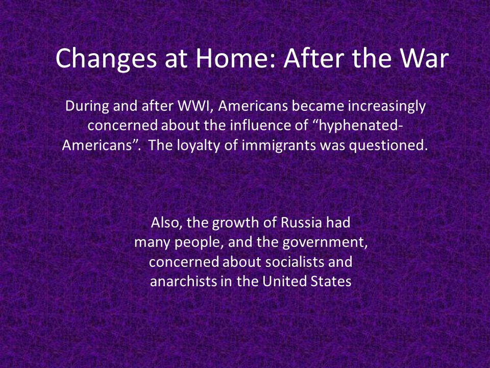 """Changes at Home: After the War During and after WWI, Americans became increasingly concerned about the influence of """"hyphenated- Americans"""". The loyal"""