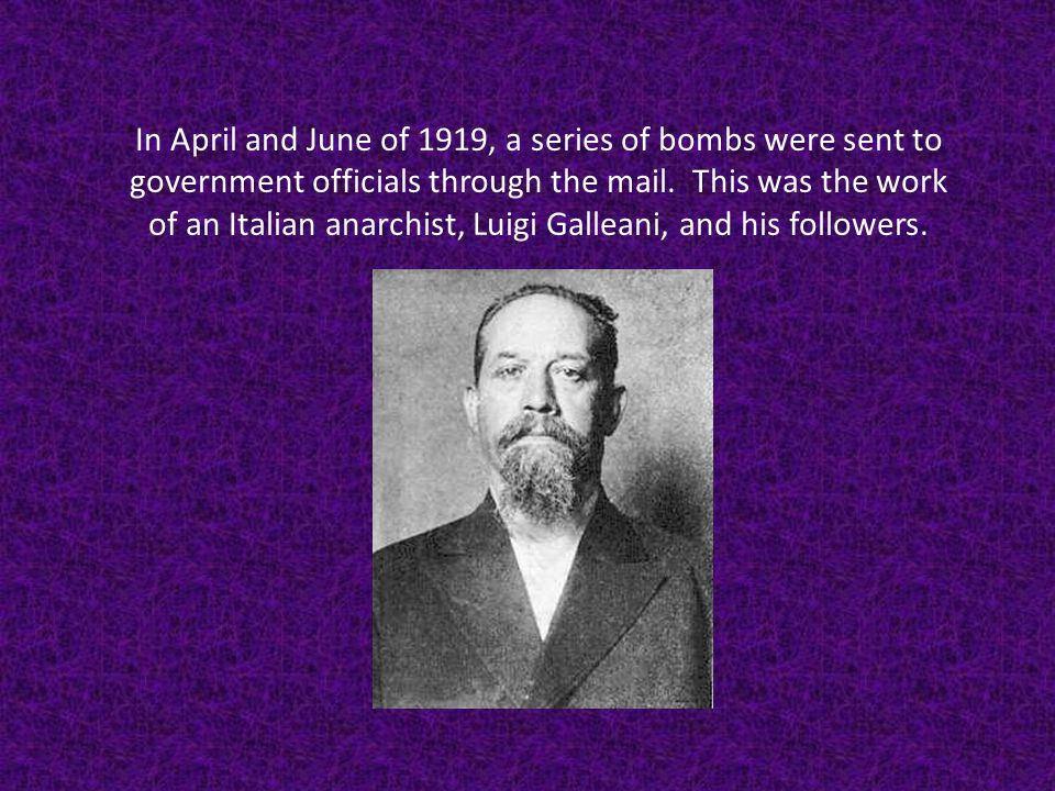 In April and June of 1919, a series of bombs were sent to government officials through the mail. This was the work of an Italian anarchist, Luigi Gall