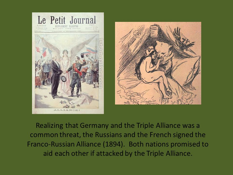 Realizing that Germany and the Triple Alliance was a common threat, the Russians and the French signed the Franco-Russian Alliance (1894).