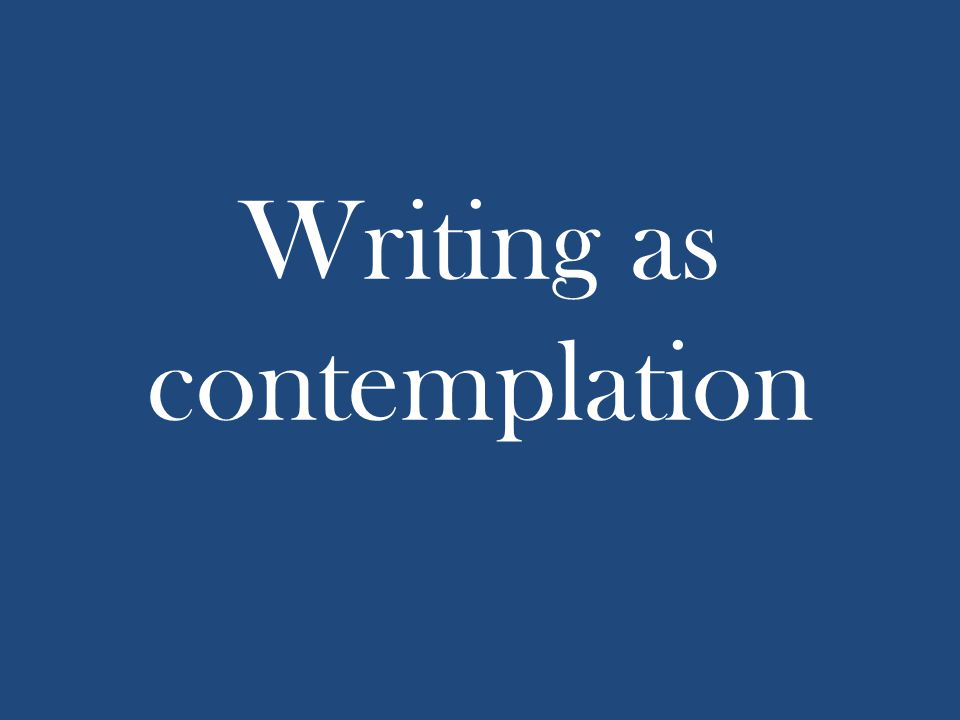 Writing as contemplation