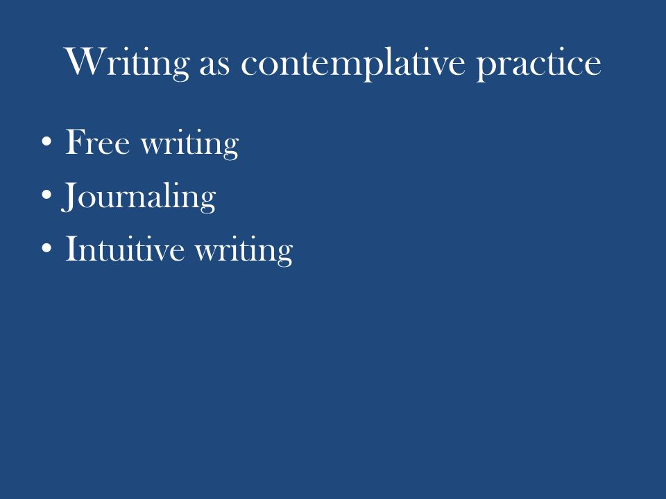 Writing as contemplative practice Free writing Journaling Intuitive writing