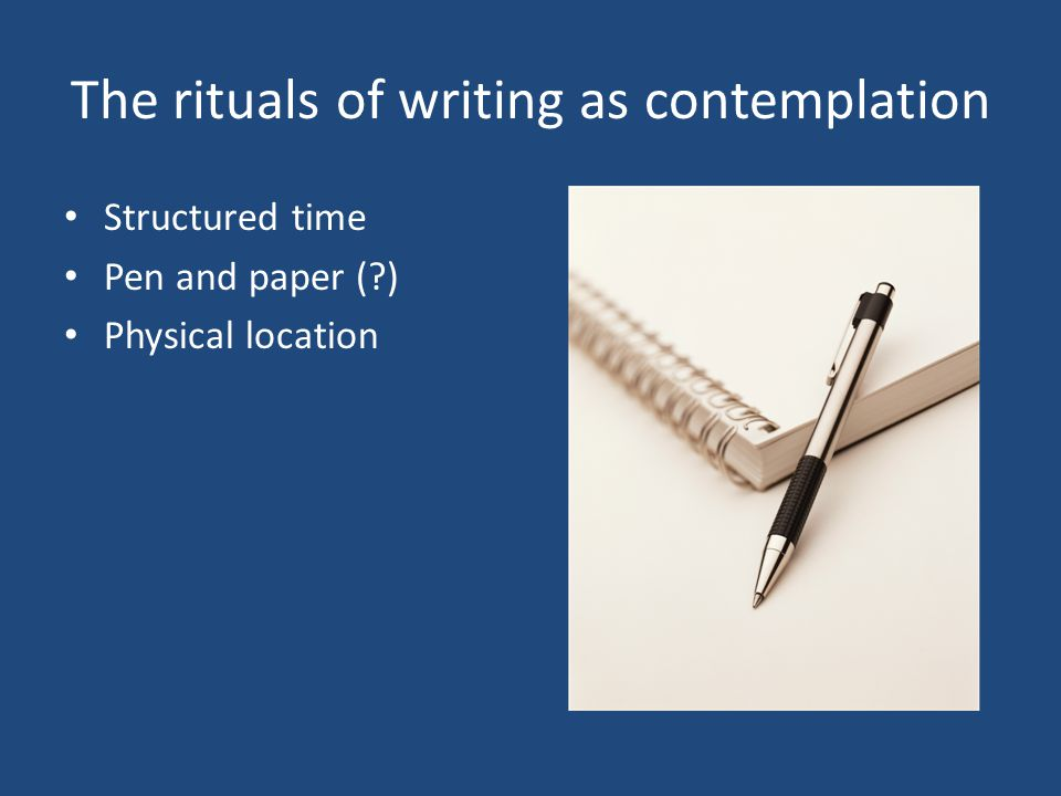 The rituals of writing as contemplation Structured time Pen and paper ( ) Physical location