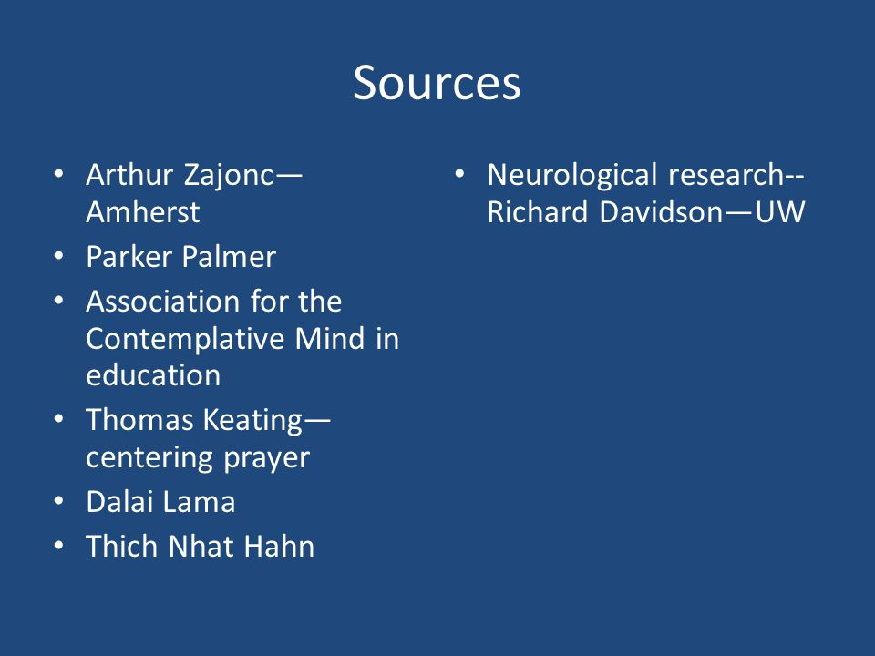 Sources Arthur Zajonc— Amherst Parker Palmer Association for the Contemplative Mind in education Thomas Keating— centering prayer Dalai Lama Thich Nhat Hahn Neurological research-- Richard Davidson—UW