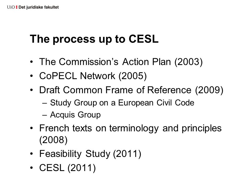 The process up to CESL The Commission's Action Plan (2003) CoPECL Network (2005) Draft Common Frame of Reference (2009) –Study Group on a European Civil Code –Acquis Group French texts on terminology and principles (2008) Feasibility Study (2011) CESL (2011)