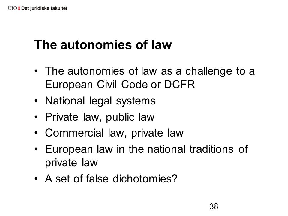 38 The autonomies of law The autonomies of law as a challenge to a European Civil Code or DCFR National legal systems Private law, public law Commercial law, private law European law in the national traditions of private law A set of false dichotomies?