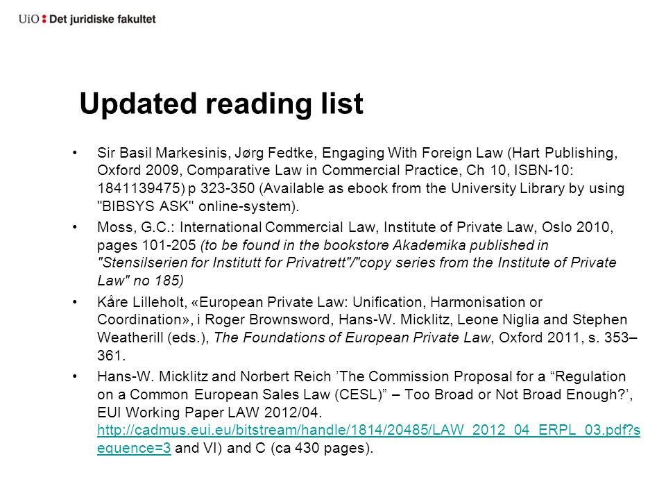 Updated reading list Sir Basil Markesinis, Jørg Fedtke, Engaging With Foreign Law (Hart Publishing, Oxford 2009, Comparative Law in Commercial Practice, Ch 10, ISBN-10: 1841139475) p 323-350 (Available as ebook from the University Library by using BIBSYS ASK online-system).