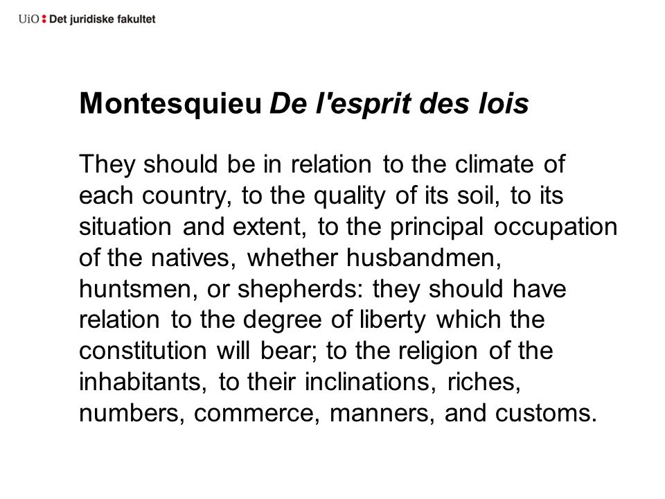 Montesquieu De l esprit des lois They should be in relation to the climate of each country, to the quality of its soil, to its situation and extent, to the principal occupation of the natives, whether husbandmen, huntsmen, or shepherds: they should have relation to the degree of liberty which the constitution will bear; to the religion of the inhabitants, to their inclinations, riches, numbers, commerce, manners, and customs.