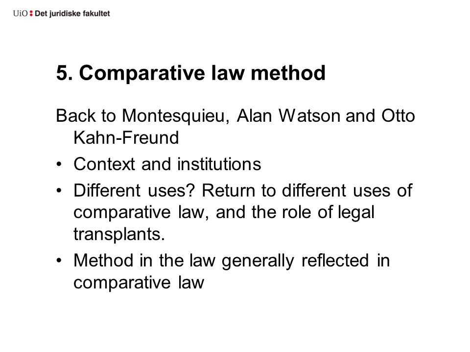 5. Comparative law method Back to Montesquieu, Alan Watson and Otto Kahn-Freund Context and institutions Different uses? Return to different uses of c