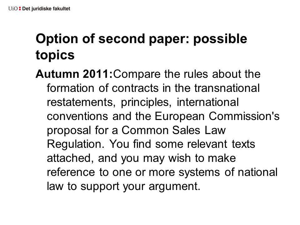 Option of second paper: possible topics Autumn 2011:Compare the rules about the formation of contracts in the transnational restatements, principles, international conventions and the European Commission s proposal for a Common Sales Law Regulation.