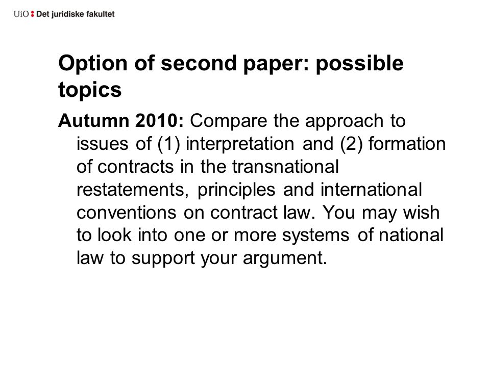 Option of second paper: possible topics Autumn 2010: Compare the approach to issues of (1) interpretation and (2) formation of contracts in the transnational restatements, principles and international conventions on contract law.