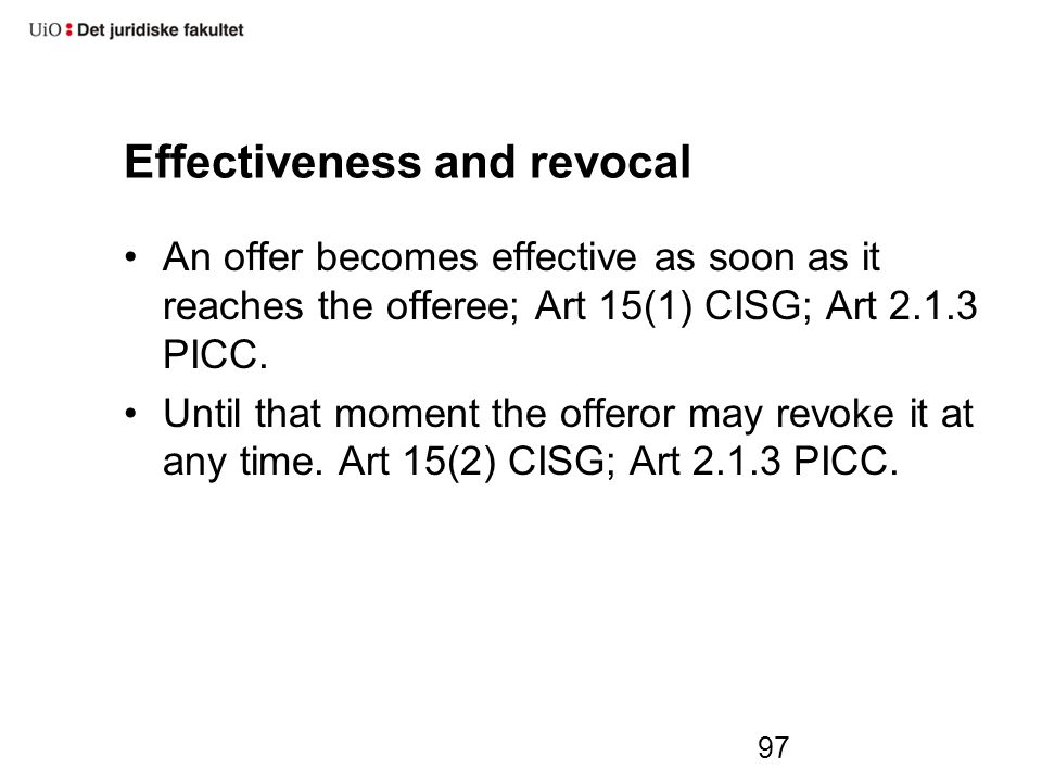 Effectiveness and revocal An offer becomes effective as soon as it reaches the offeree; Art 15(1) CISG; Art 2.1.3 PICC.