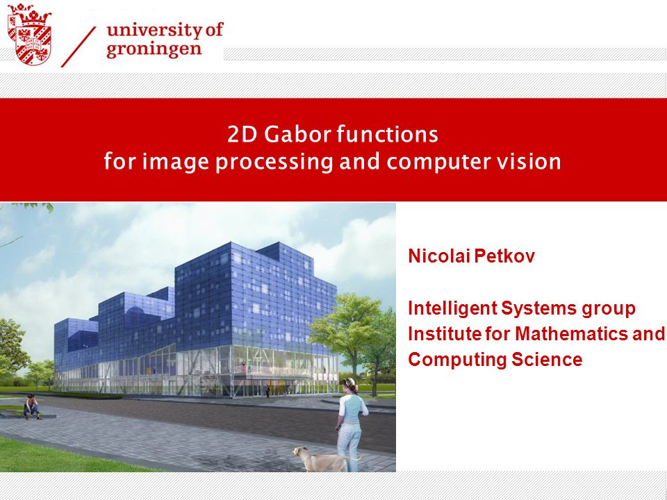 2D Gabor functions for image processing and computer vision Nicolai Petkov Intelligent Systems group Institute for Mathematics and Computing Science