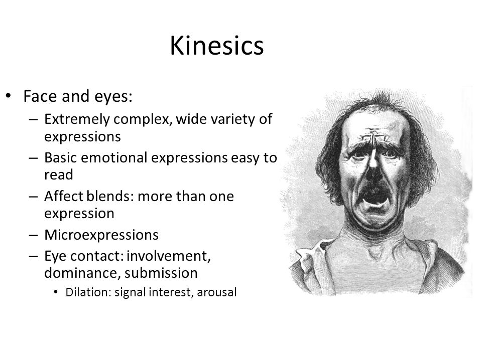 Kinesics Face and eyes: – Extremely complex, wide variety of expressions – Basic emotional expressions easy to read – Affect blends: more than one exp