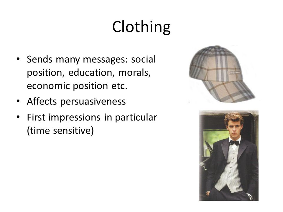 Clothing Sends many messages: social position, education, morals, economic position etc. Affects persuasiveness First impressions in particular (time