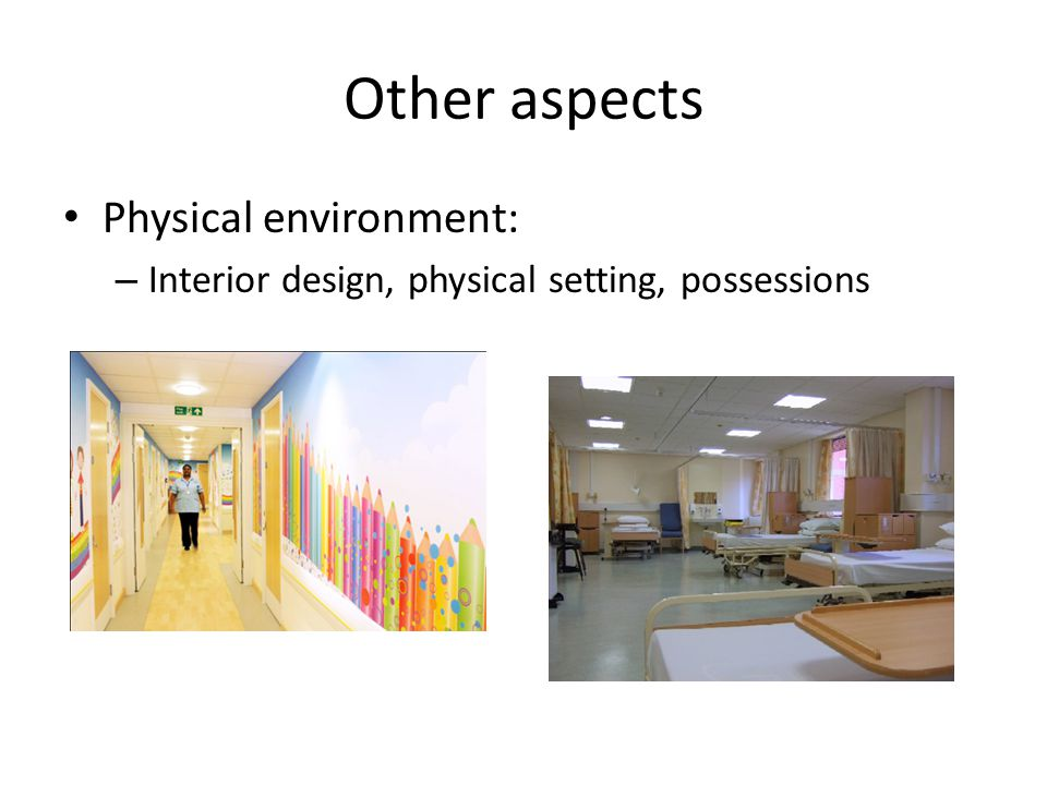 Other aspects Physical environment: – Interior design, physical setting, possessions