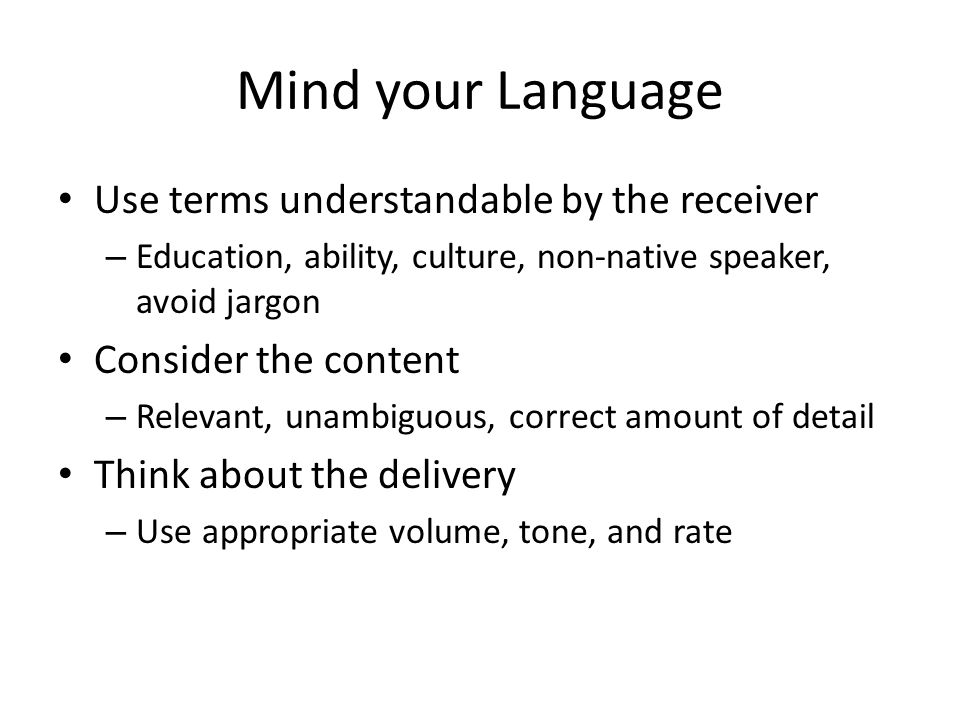 Mind your Language Use terms understandable by the receiver – Education, ability, culture, non-native speaker, avoid jargon Consider the content – Rel