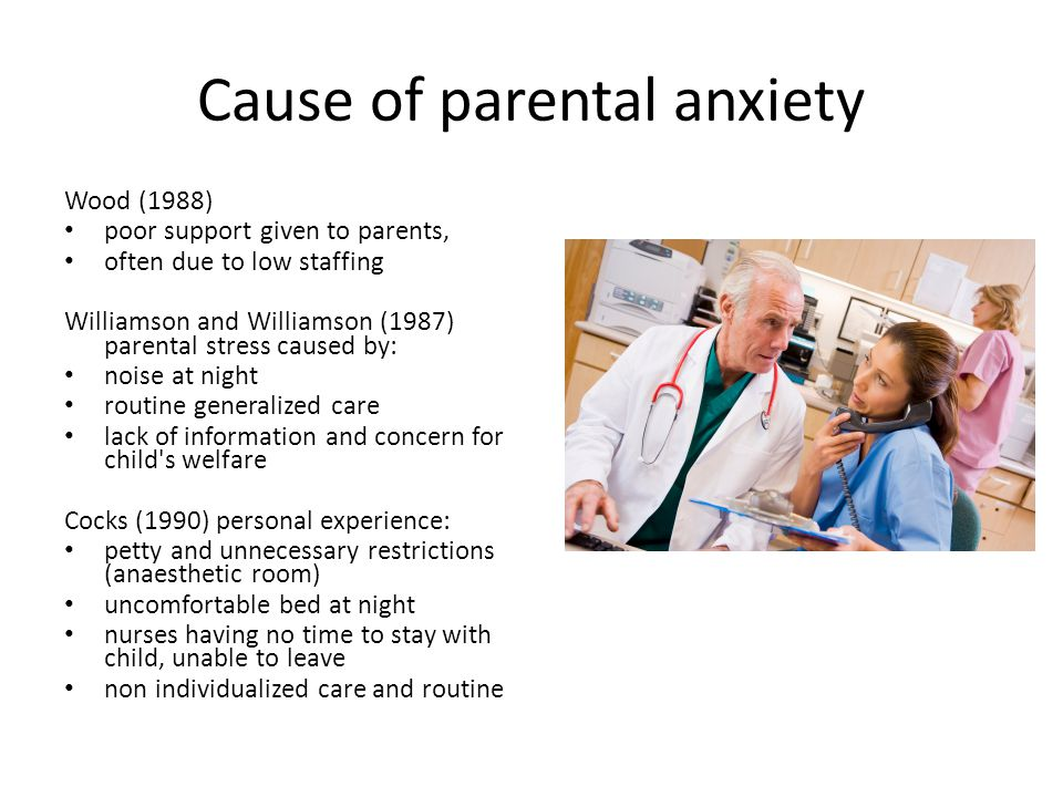 Cause of parental anxiety Wood (1988) poor support given to parents, often due to low staffing Williamson and Williamson (1987) parental stress caused
