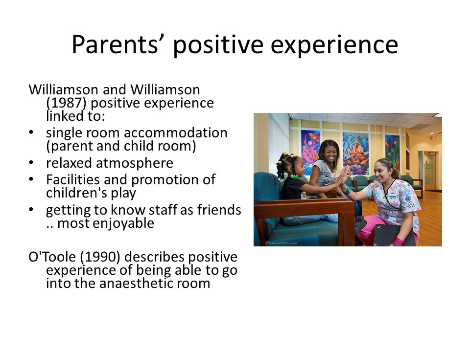 Parents' positive experience Williamson and Williamson (1987) positive experience linked to: single room accommodation (parent and child room) relaxed
