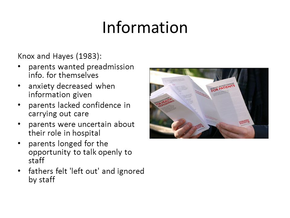 Information Knox and Hayes (1983): parents wanted preadmission info. for themselves anxiety decreased when information given parents lacked confidence