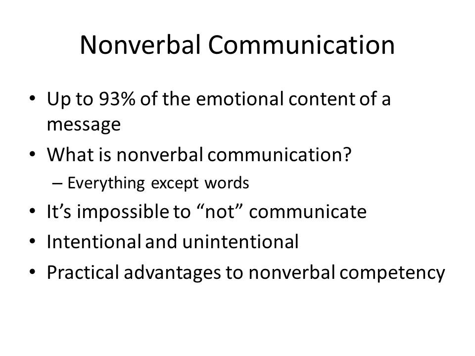 Nonverbal Communication Up to 93% of the emotional content of a message What is nonverbal communication? – Everything except words It's impossible to