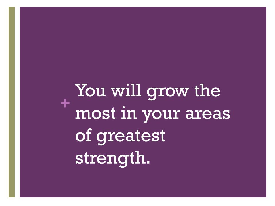 + You will grow the most in your areas of greatest strength.