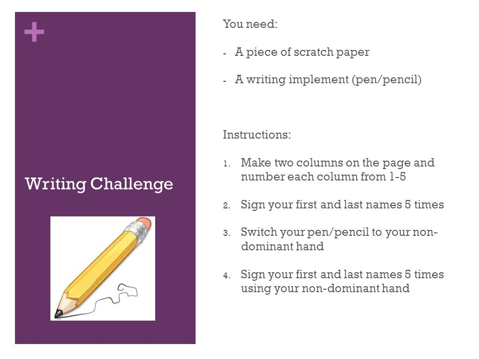 + Writing Challenge You need: - A piece of scratch paper - A writing implement (pen/pencil) Instructions: 1.