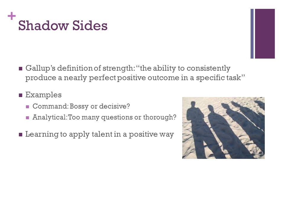 + Shadow Sides Gallup's definition of strength: the ability to consistently produce a nearly perfect positive outcome in a specific task Examples Command: Bossy or decisive.