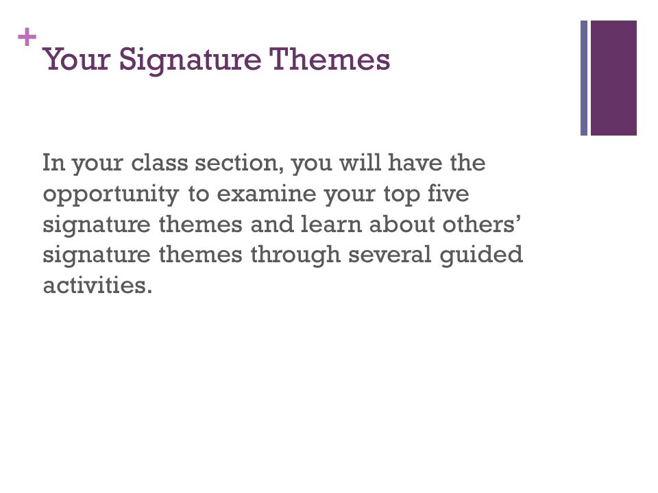 + Your Signature Themes In your class section, you will have the opportunity to examine your top five signature themes and learn about others' signature themes through several guided activities.