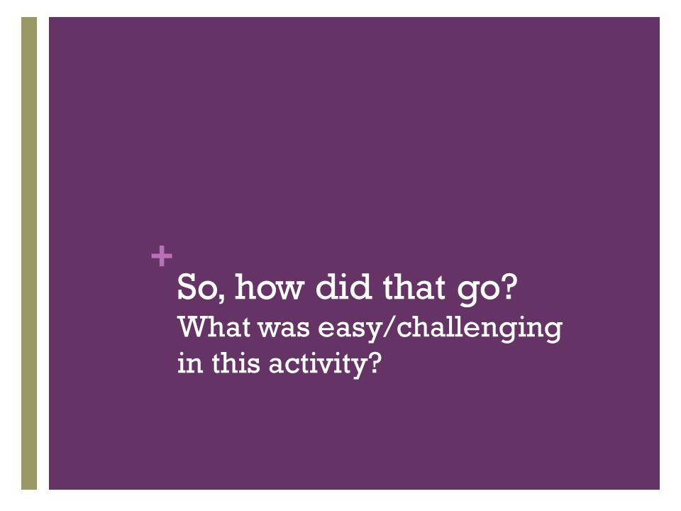 + So, how did that go? What was easy/challenging in this activity?