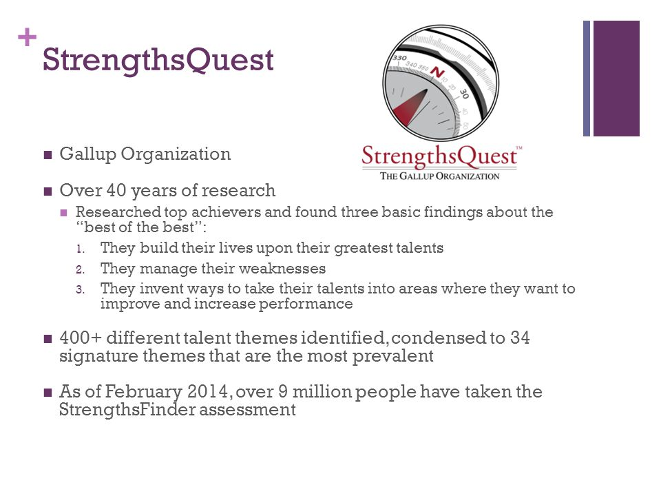 + StrengthsQuest Gallup Organization Over 40 years of research Researched top achievers and found three basic findings about the best of the best : 1.
