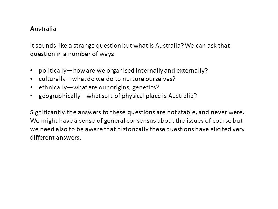Australia It sounds like a strange question but what is Australia? We can ask that question in a number of ways politically—how are we organised inter
