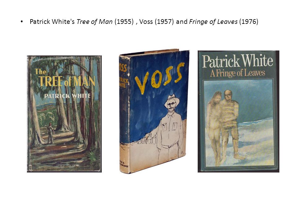 Patrick White s Tree of Man (1955), Voss (1957) and Fringe of Leaves (1976)