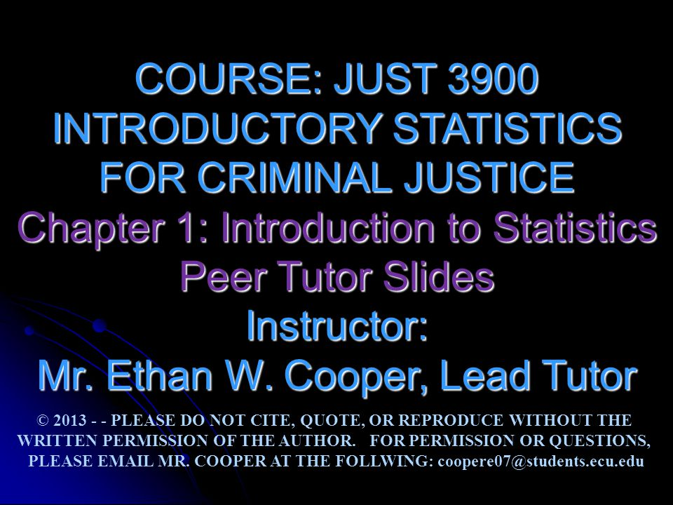 COURSE: JUST 3900 INTRODUCTORY STATISTICS FOR CRIMINAL JUSTICE Chapter 1: Introduction to Statistics Peer Tutor Slides Instructor: Mr. Ethan W. Cooper