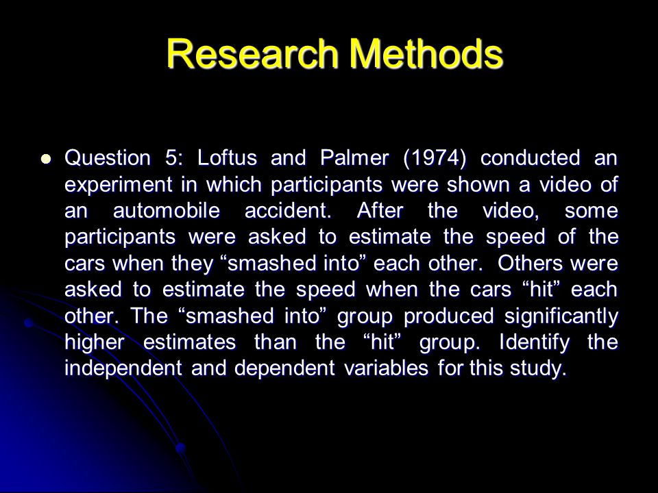 Question 5: Loftus and Palmer (1974) conducted an experiment in which participants were shown a video of an automobile accident. After the video, some