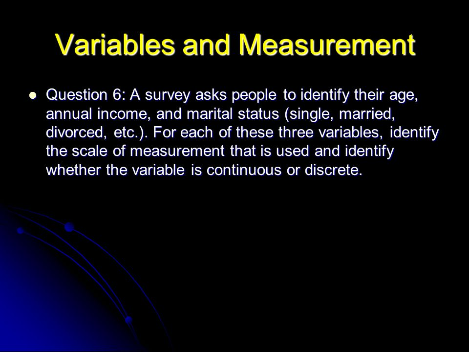 Variables and Measurement Question 6: A survey asks people to identify their age, annual income, and marital status (single, married, divorced, etc.).