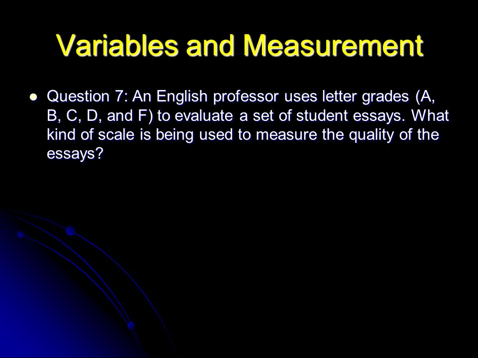 Variables and Measurement Question 7: An English professor uses letter grades (A, B, C, D, and F) to evaluate a set of student essays.