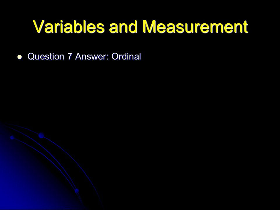 Variables and Measurement Question 7 Answer: Ordinal Question 7 Answer: Ordinal