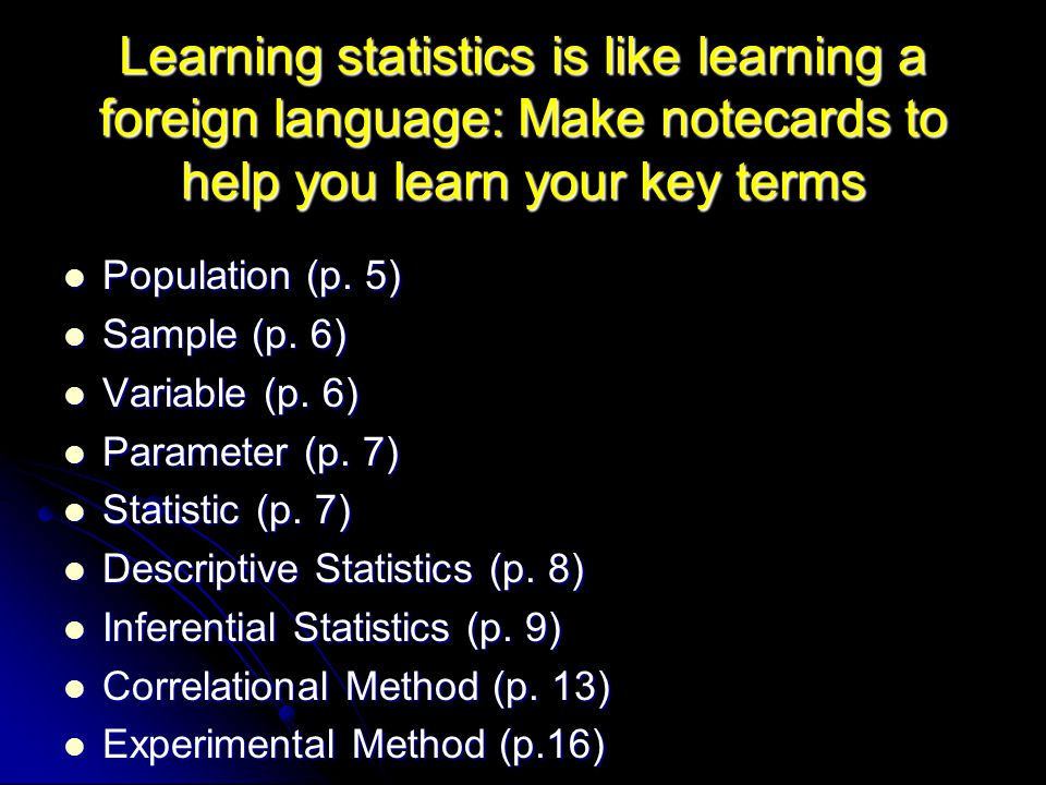 Learning statistics is like learning a foreign language: Make notecards to help you learn your key terms Population (p.