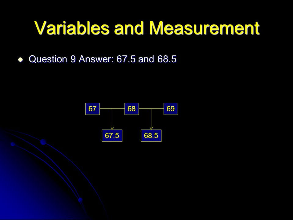 Variables and Measurement Question 9 Answer: 67.5 and 68.5 Question 9 Answer: 67.5 and 68.5 686967 67.5 68.5