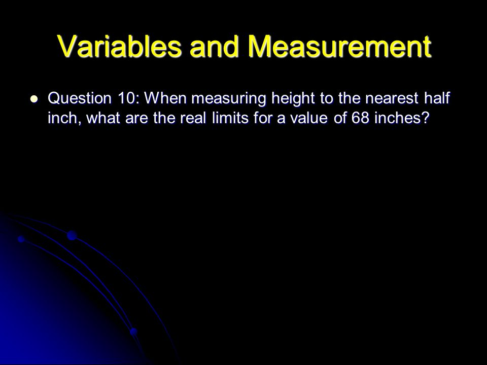 Variables and Measurement Question 10: When measuring height to the nearest half inch, what are the real limits for a value of 68 inches? Question 10:
