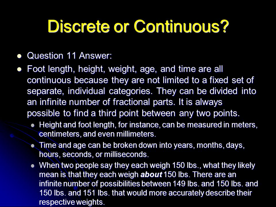 Discrete or Continuous? Question 11 Answer: Question 11 Answer: Foot length, height, weight, age, and time are all continuous because they are not lim