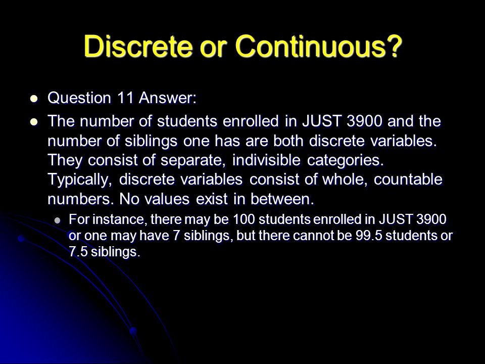 Discrete or Continuous? Question 11 Answer: Question 11 Answer: The number of students enrolled in JUST 3900 and the number of siblings one has are bo