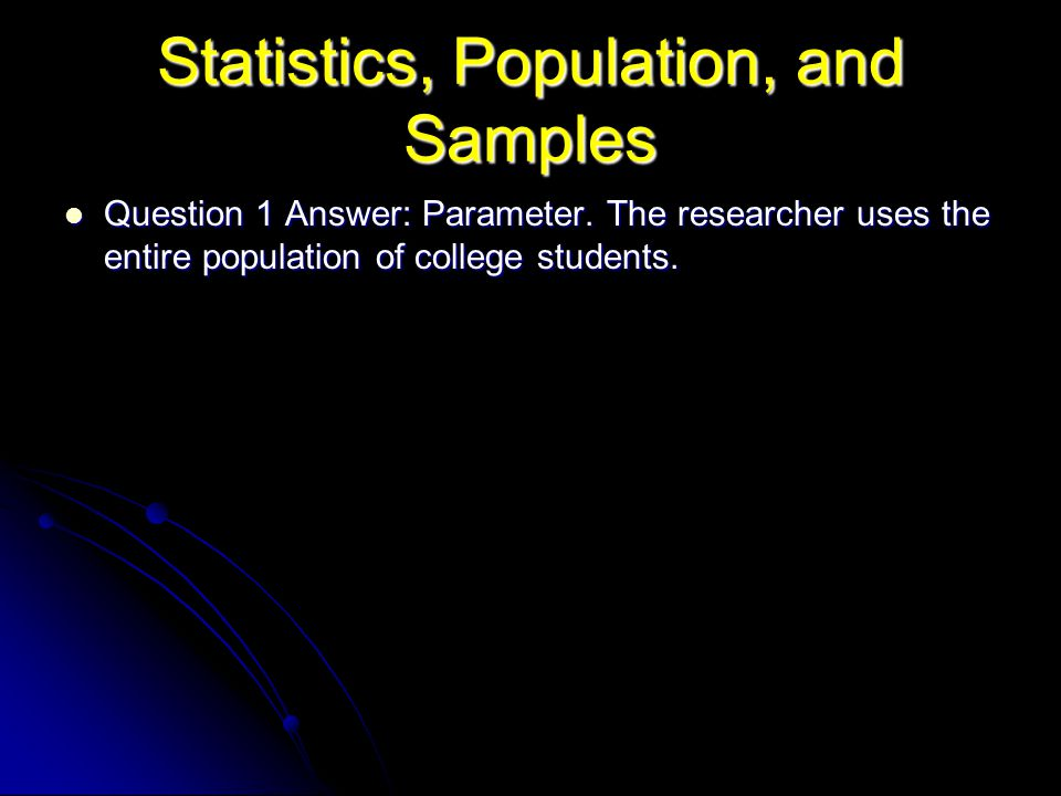 Question 1 Answer: Parameter. The researcher uses the entire population of college students.