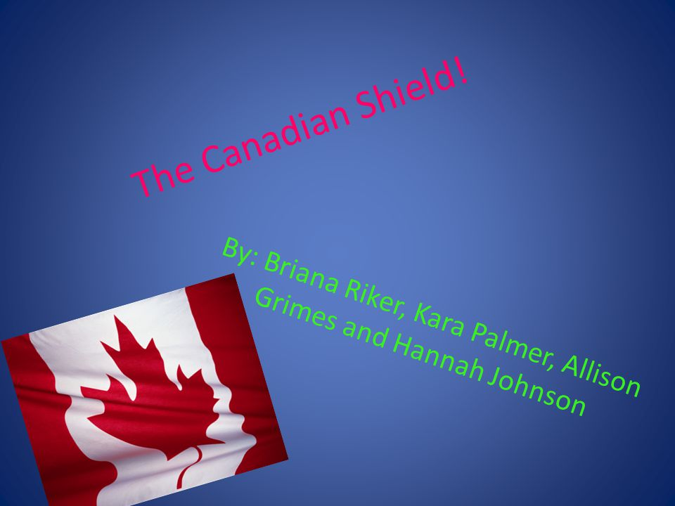 The Canadian Shield! By: Briana Riker, Kara Palmer, Allison Grimes and Hannah Johnson
