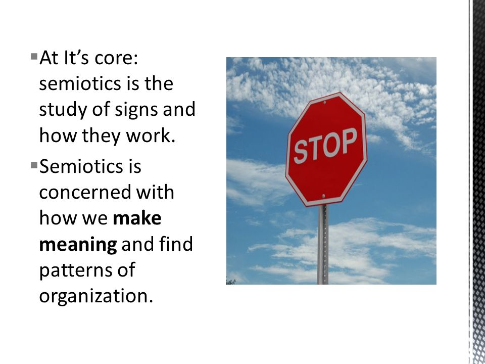  At It's core: semiotics is the study of signs and how they work.
